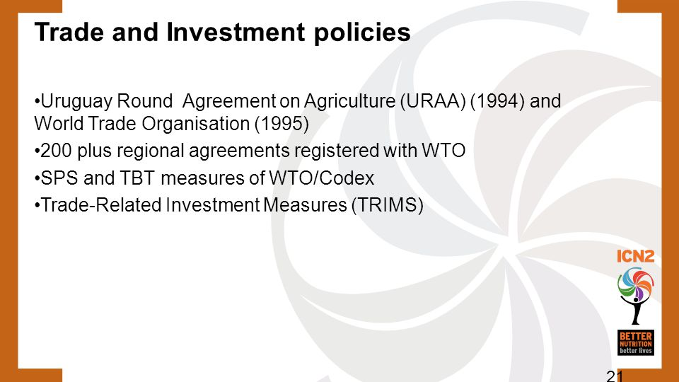 Trade and Investment policies Uruguay Round Agreement on Agriculture (URAA) (1994) and World Trade Organisation (1995) 200 plus regional agreements registered with WTO SPS and TBT measures of WTO/Codex Trade-Related Investment Measures (TRIMS) 21