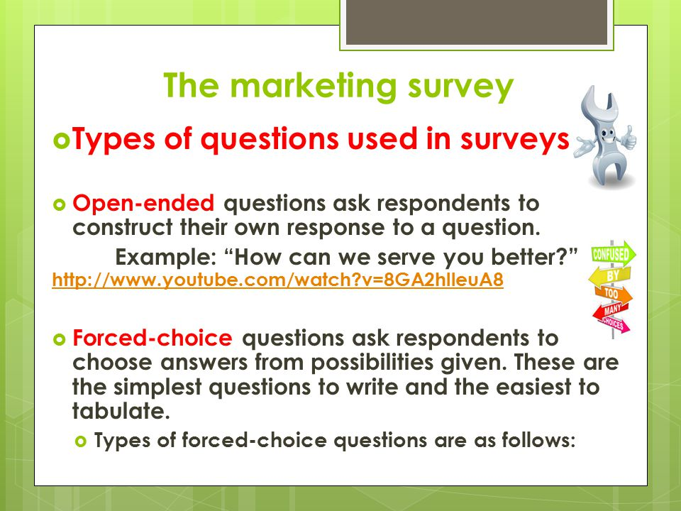 The marketing survey Forced-choice questions  Yes/No Questions: Only gives two options, should only be used when asking for a response on one issue.