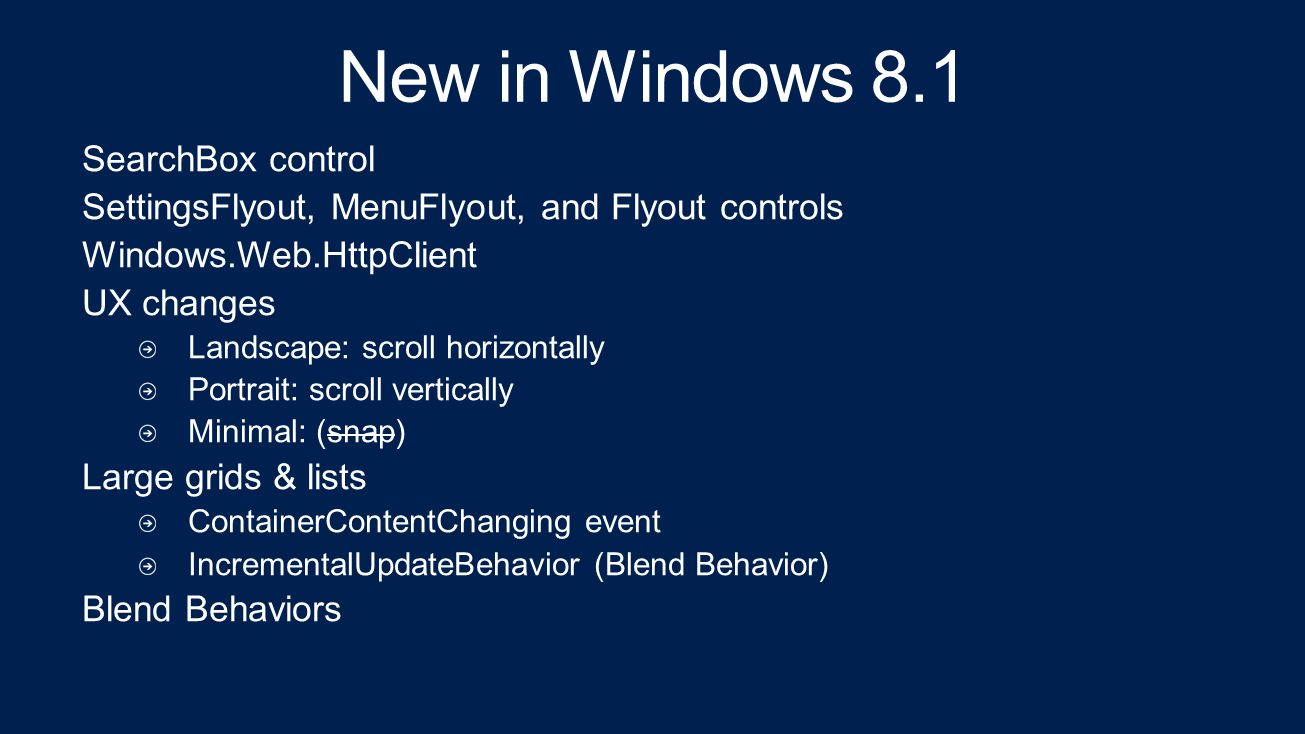 New in Windows 8.1 SearchBox control SettingsFlyout, MenuFlyout, and Flyout controls Windows.Web.HttpClient UX changes Landscape: scroll horizontally Portrait: scroll vertically Minimal: (snap) Large grids & lists ContainerContentChanging event IncrementalUpdateBehavior (Blend Behavior) Blend Behaviors