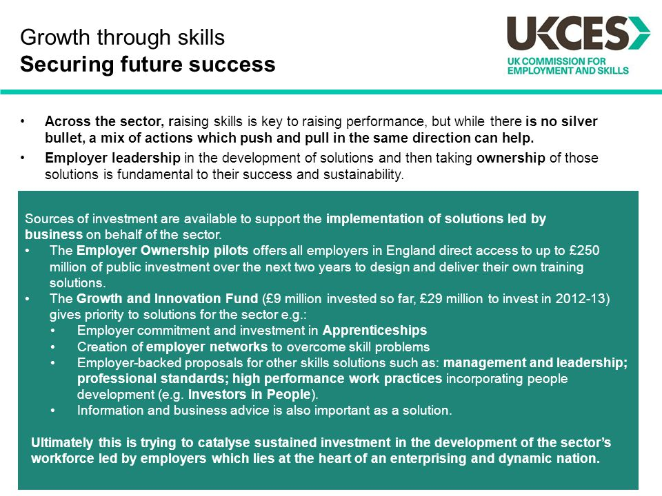 Growth through skills Securing future success Across the sector, raising skills is key to raising performance, but while there is no silver bullet, a