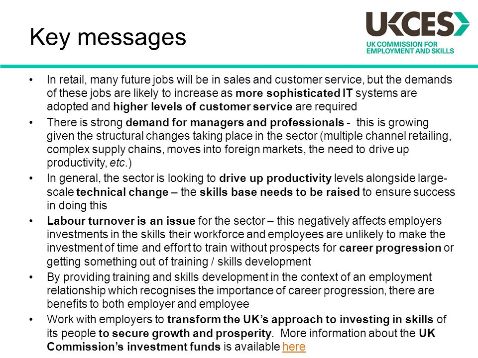Key messages In retail, many future jobs will be in sales and customer service, but the demands of these jobs are likely to increase as more sophistic