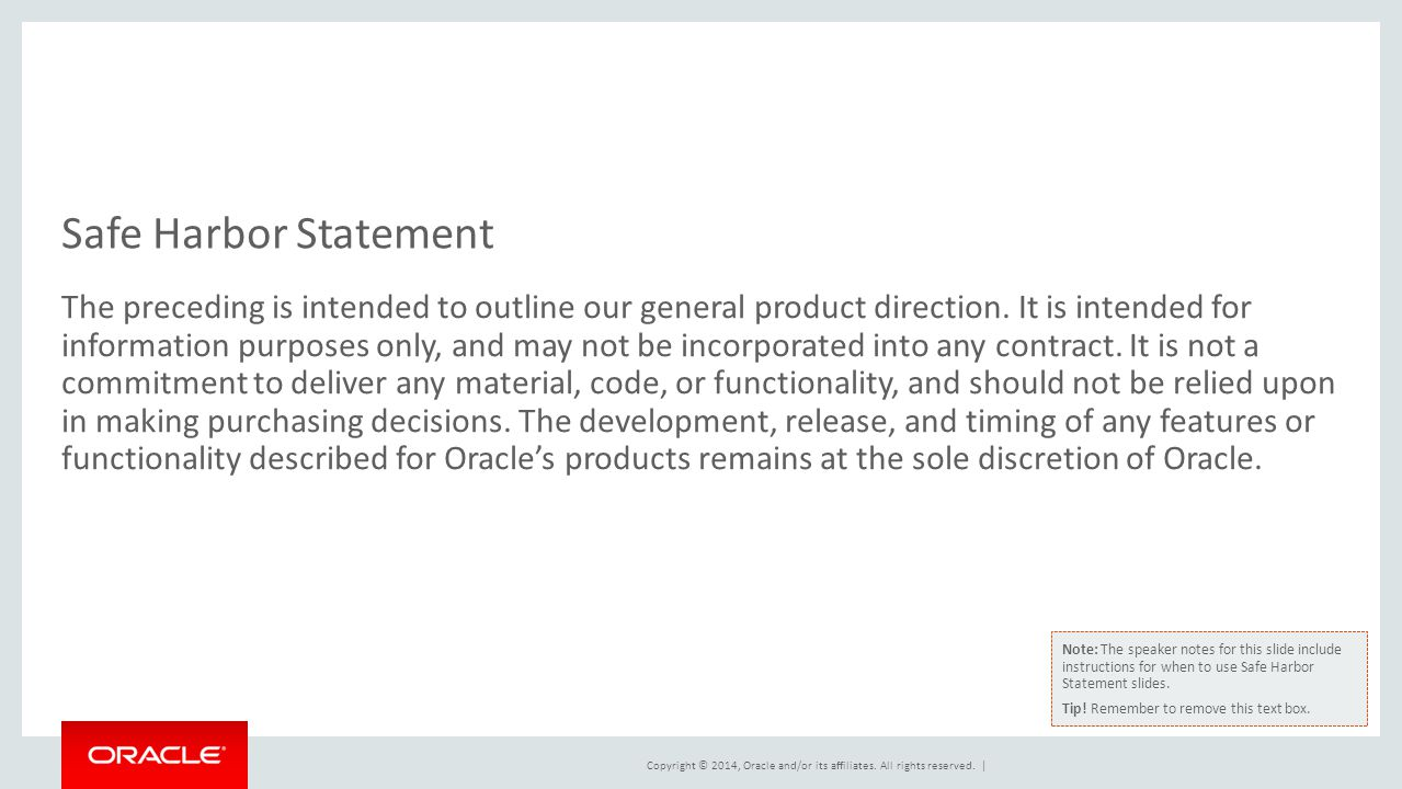 Copyright © 2014, Oracle and/or its affiliates. All rights reserved. | Safe Harbor Statement The preceding is intended to outline our general product