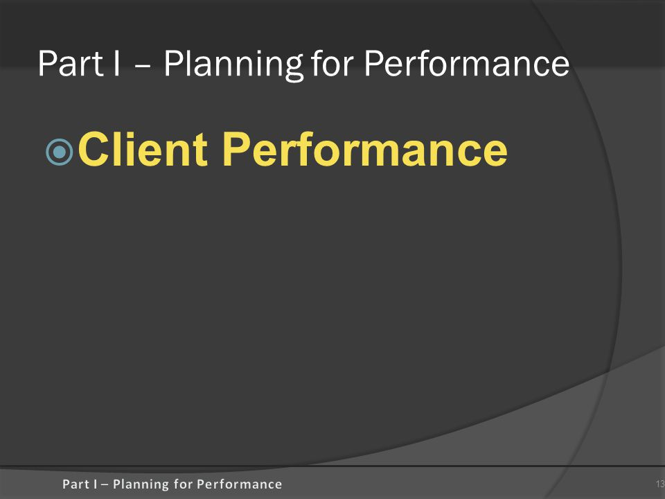 Part I – Planning for Performance  Client Performance 13