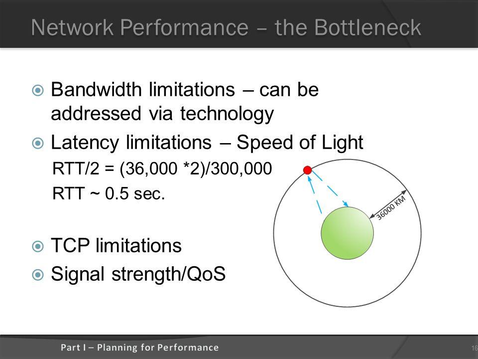 Network Performance – the Bottleneck  Bandwidth limitations – can be addressed via technology  Latency limitations – Speed of Light RTT/2 = (36,000 *2)/300,000 RTT ~ 0.5 sec.