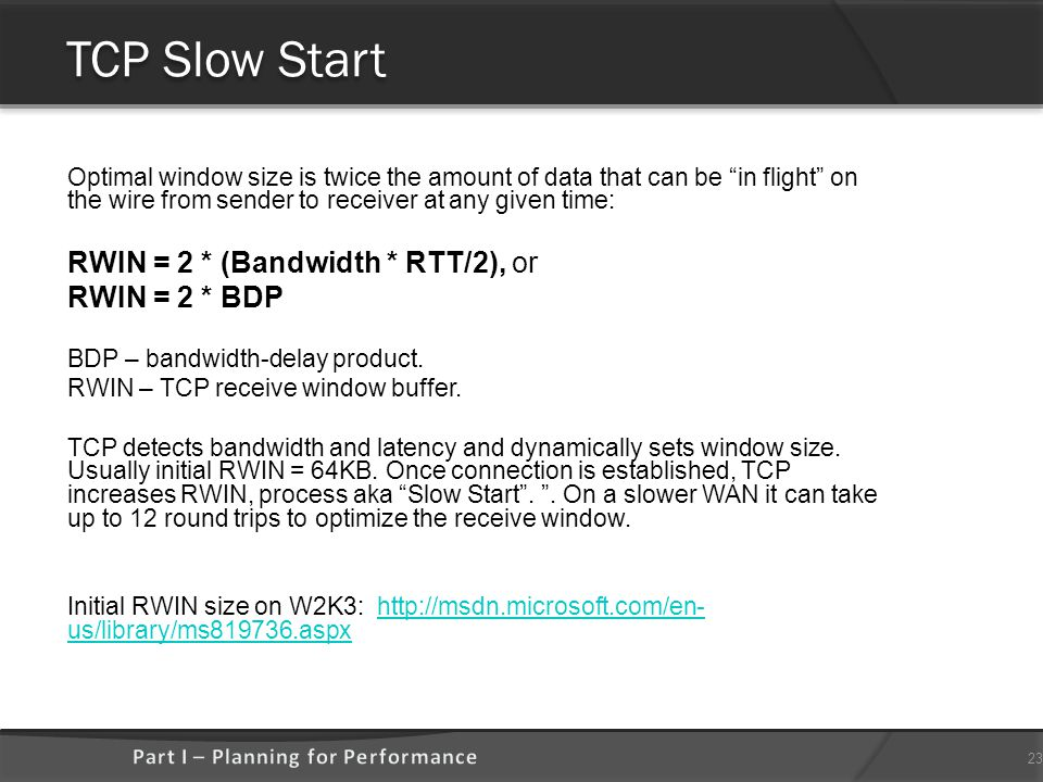 TCP Slow Start Optimal window size is twice the amount of data that can be in flight on the wire from sender to receiver at any given time: RWIN = 2 * (Bandwidth * RTT/2), or RWIN = 2 * BDP BDP – bandwidth-delay product.