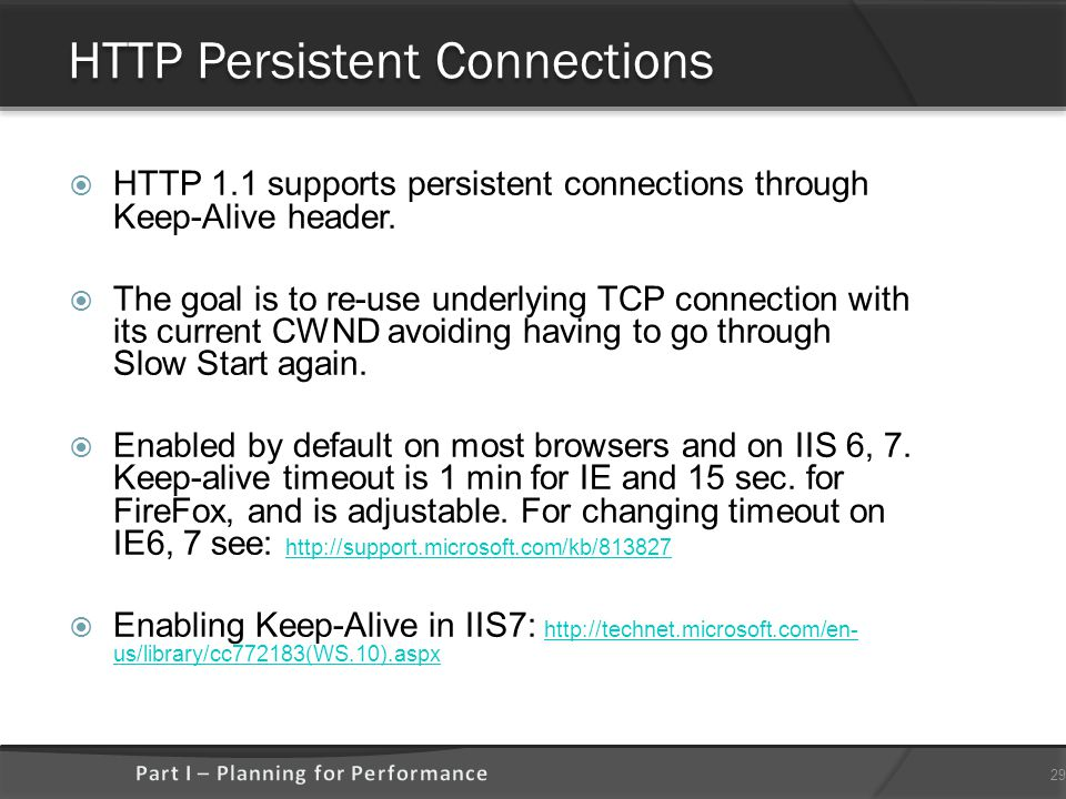 HTTP Persistent Connections  HTTP 1.1 supports persistent connections through Keep-Alive header.