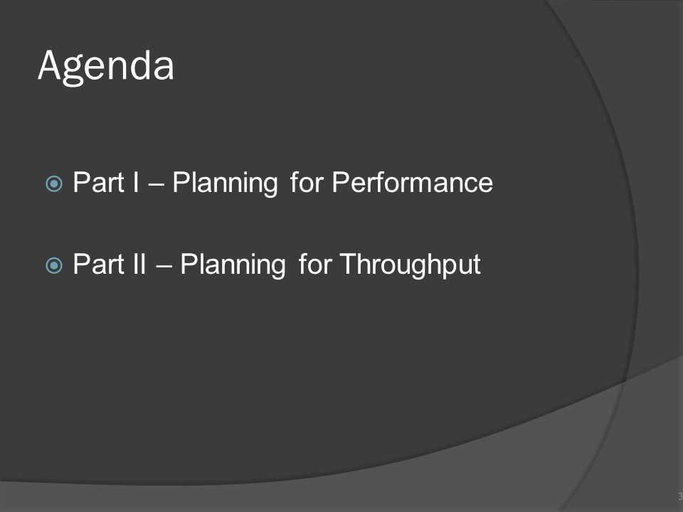 Agenda  Part I – Planning for Performance  Part II – Planning for Throughput 3
