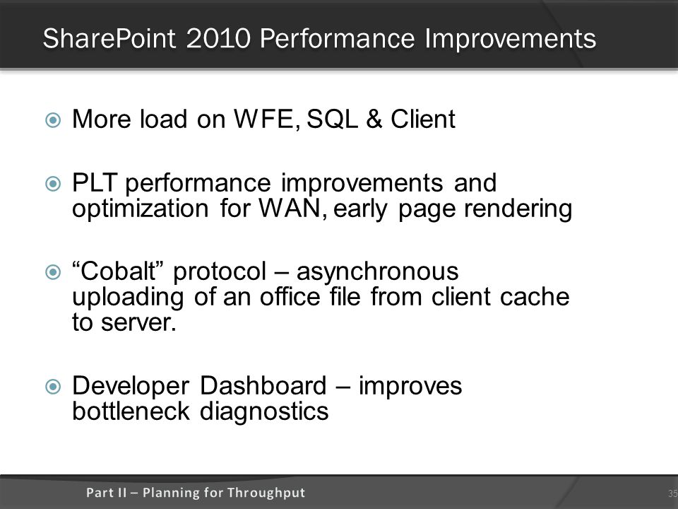 SharePoint 2010 Performance Improvements  More load on WFE, SQL & Client  PLT performance improvements and optimization for WAN, early page rendering  Cobalt protocol – asynchronous uploading of an office file from client cache to server.