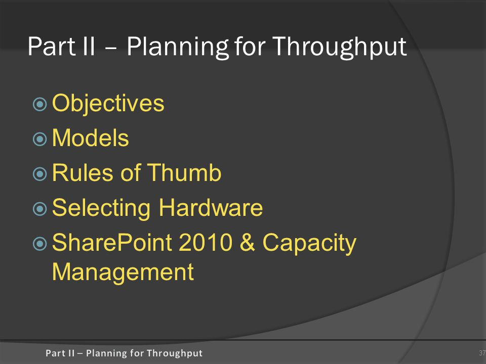 Part II – Planning for Throughput  Objectives  Models  Rules of Thumb  Selecting Hardware  SharePoint 2010 & Capacity Management 37