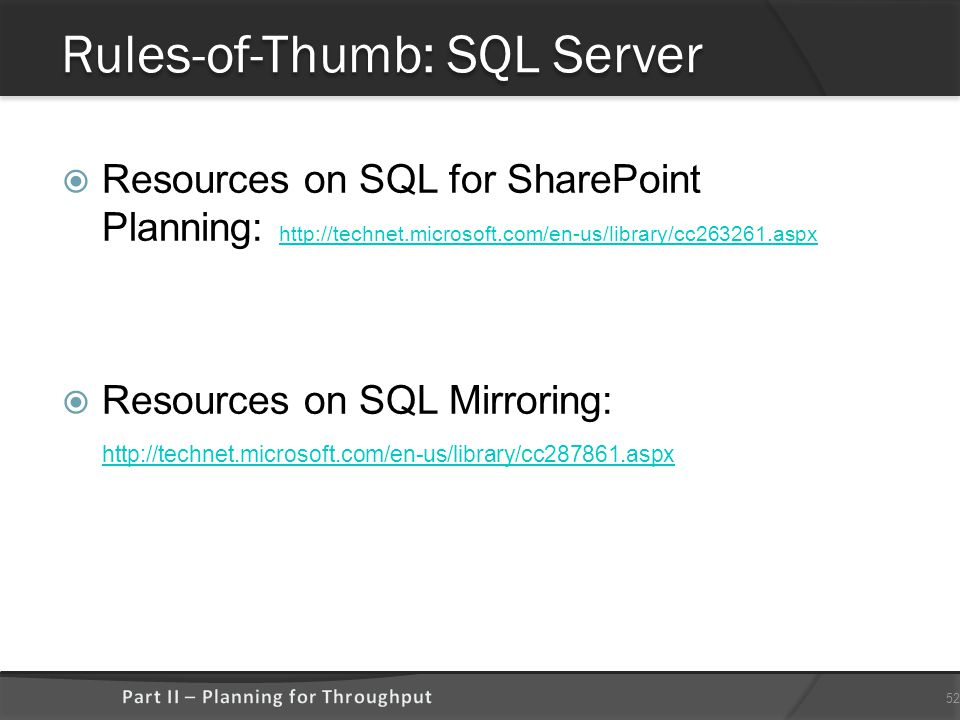 Rules-of-Thumb: SQL Server  Resources on SQL for SharePoint Planning: http://technet.microsoft.com/en-us/library/cc263261.aspx http://technet.microsoft.com/en-us/library/cc263261.aspx  Resources on SQL Mirroring: http://technet.microsoft.com/en-us/library/cc287861.aspx http://technet.microsoft.com/en-us/library/cc287861.aspx 52