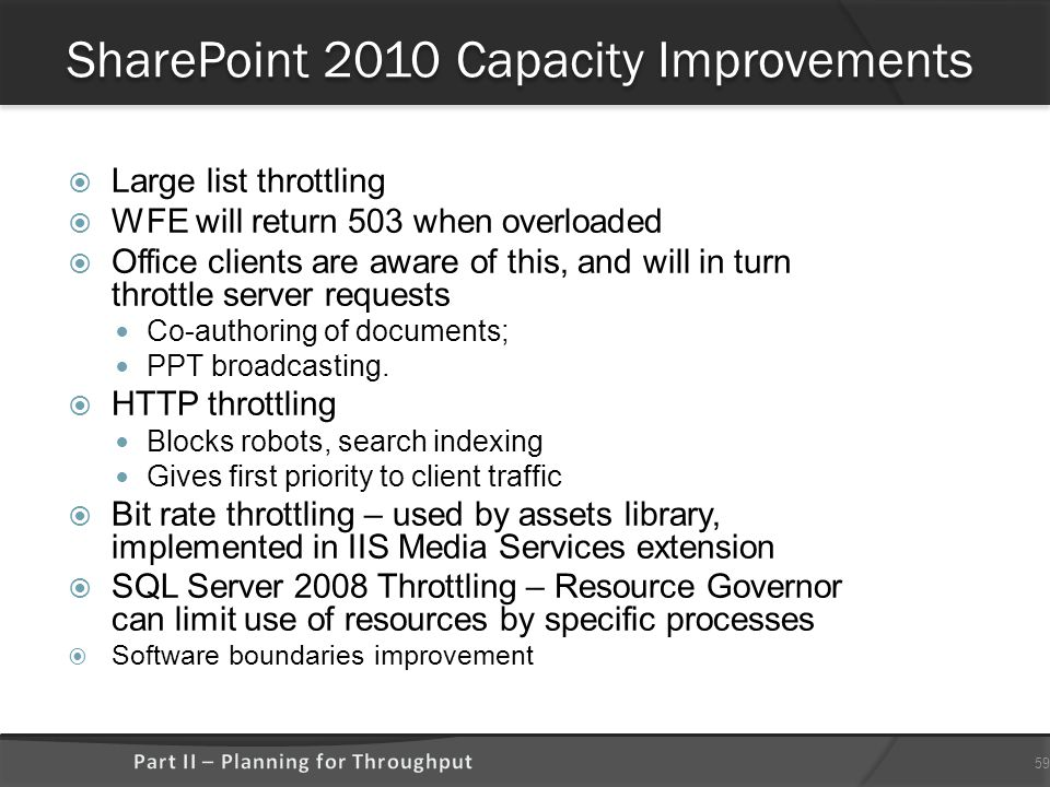 SharePoint 2010 Capacity Improvements  Large list throttling  WFE will return 503 when overloaded  Office clients are aware of this, and will in turn throttle server requests Co-authoring of documents; PPT broadcasting.
