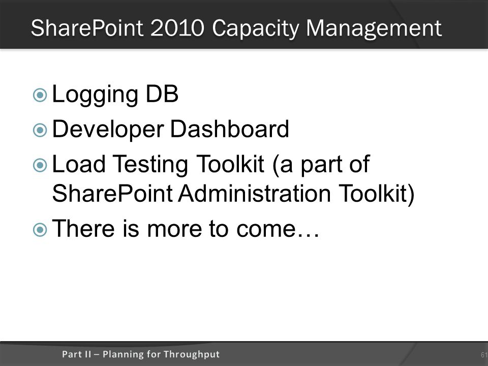 SharePoint 2010 Capacity Management  Logging DB  Developer Dashboard  Load Testing Toolkit (a part of SharePoint Administration Toolkit)  There is more to come… 61