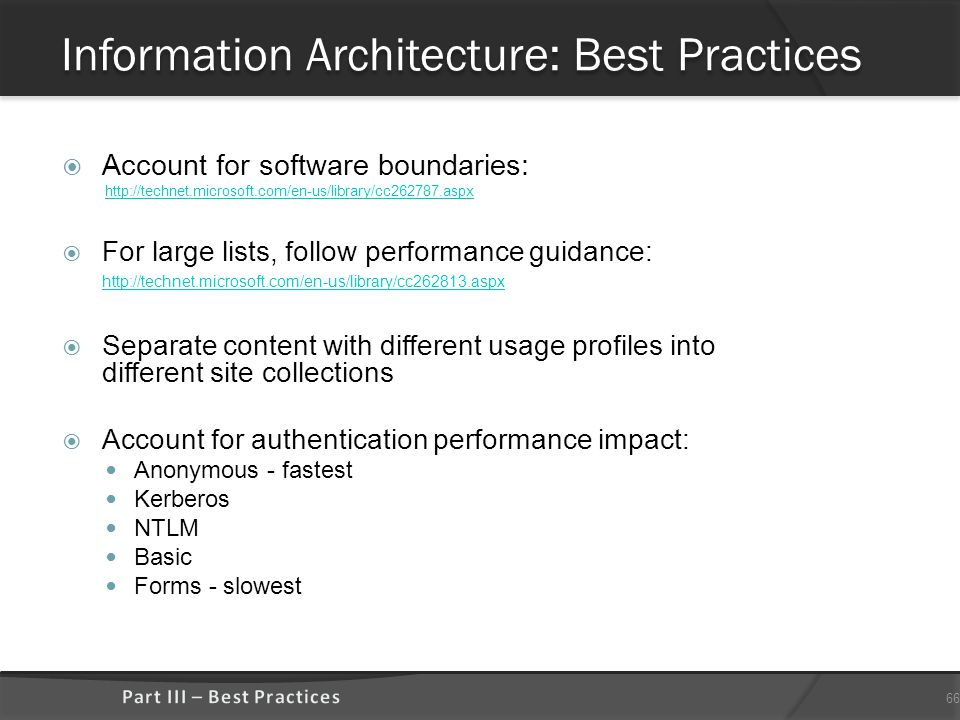 Information Architecture: Best Practices  Account for software boundaries: http://technet.microsoft.com/en-us/library/cc262787.aspx  For large lists, follow performance guidance: http://technet.microsoft.com/en-us/library/cc262813.aspx http://technet.microsoft.com/en-us/library/cc262813.aspx  Separate content with different usage profiles into different site collections  Account for authentication performance impact: Anonymous - fastest Kerberos NTLM Basic Forms - slowest 66