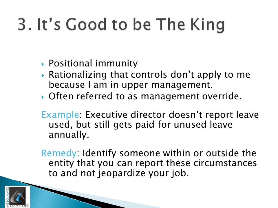  Positional immunity  Rationalizing that controls don't apply to me because I am in upper management.  Often referred to as management override. Ex