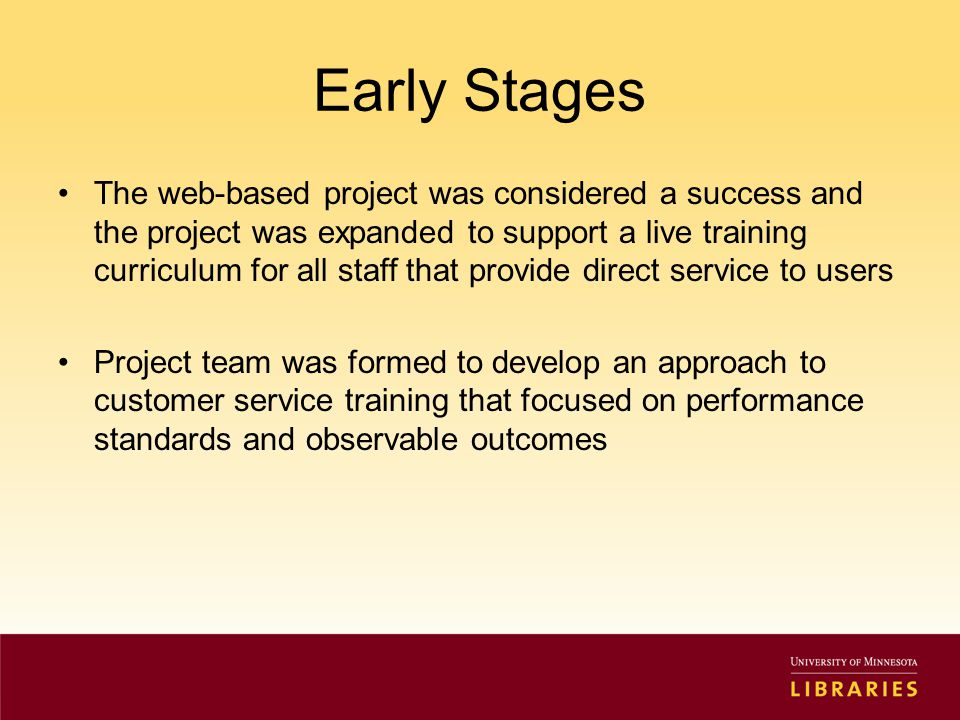 Early Stages The web-based project was considered a success and the project was expanded to support a live training curriculum for all staff that provide direct service to users Project team was formed to develop an approach to customer service training that focused on performance standards and observable outcomes
