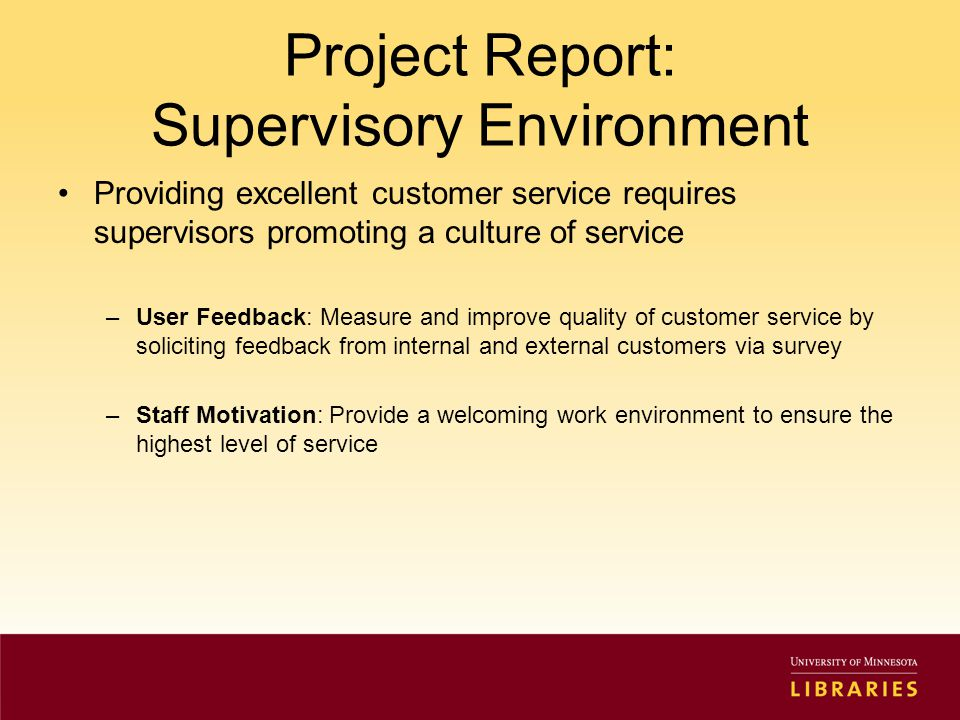 Project Report: Supervisory Environment Providing excellent customer service requires supervisors promoting a culture of service –User Feedback: Measure and improve quality of customer service by soliciting feedback from internal and external customers via survey –Staff Motivation: Provide a welcoming work environment to ensure the highest level of service