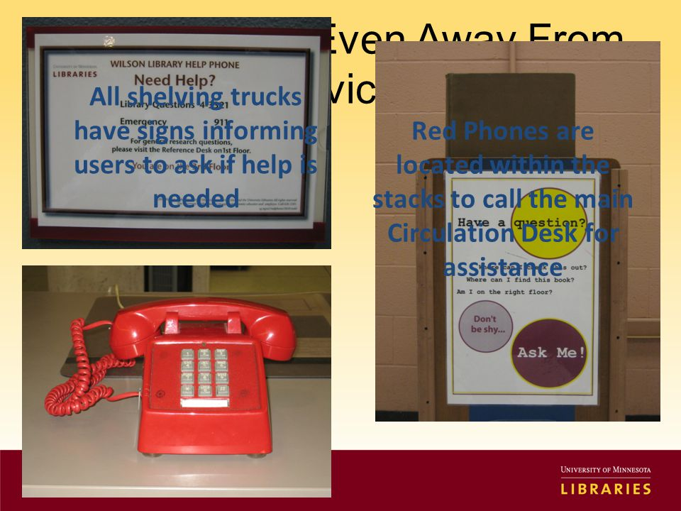 Offer Help … Even Away From The Service Desk Red Phones are located within the stacks to call the main Circulation Desk for assistance All shelving trucks have signs informing users to ask if help is needed