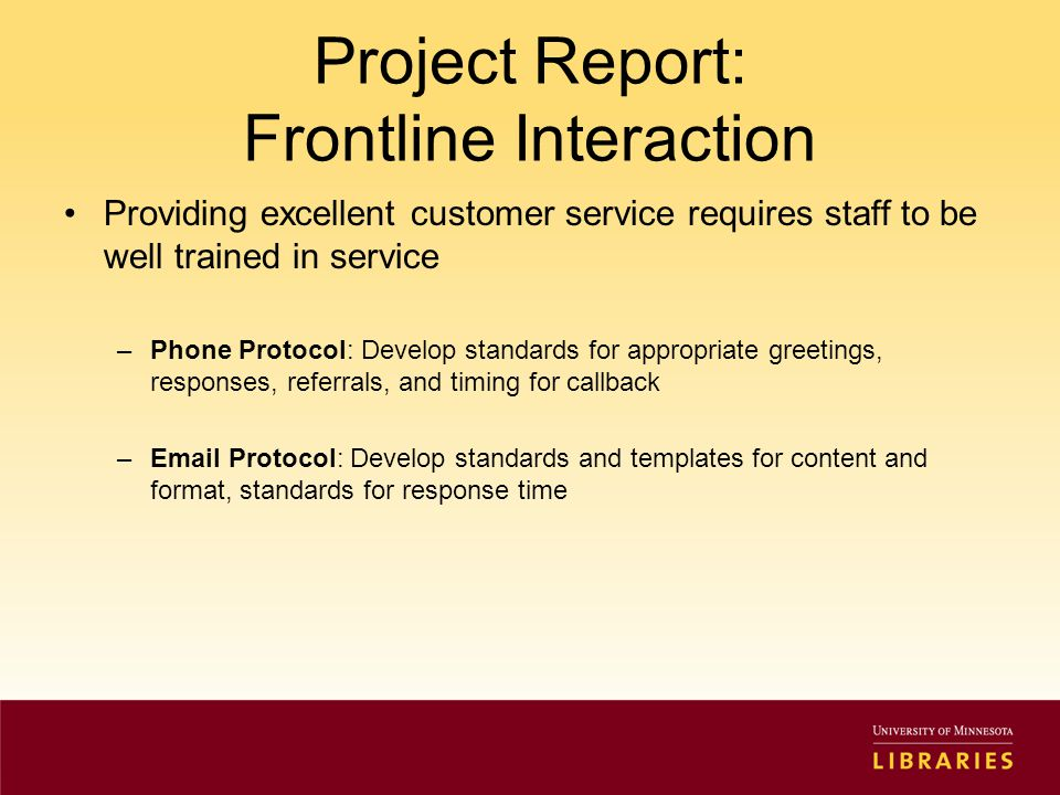Project Report: Frontline Interaction Providing excellent customer service requires staff to be well trained in service –Phone Protocol: Develop standards for appropriate greetings, responses, referrals, and timing for callback –Email Protocol: Develop standards and templates for content and format, standards for response time
