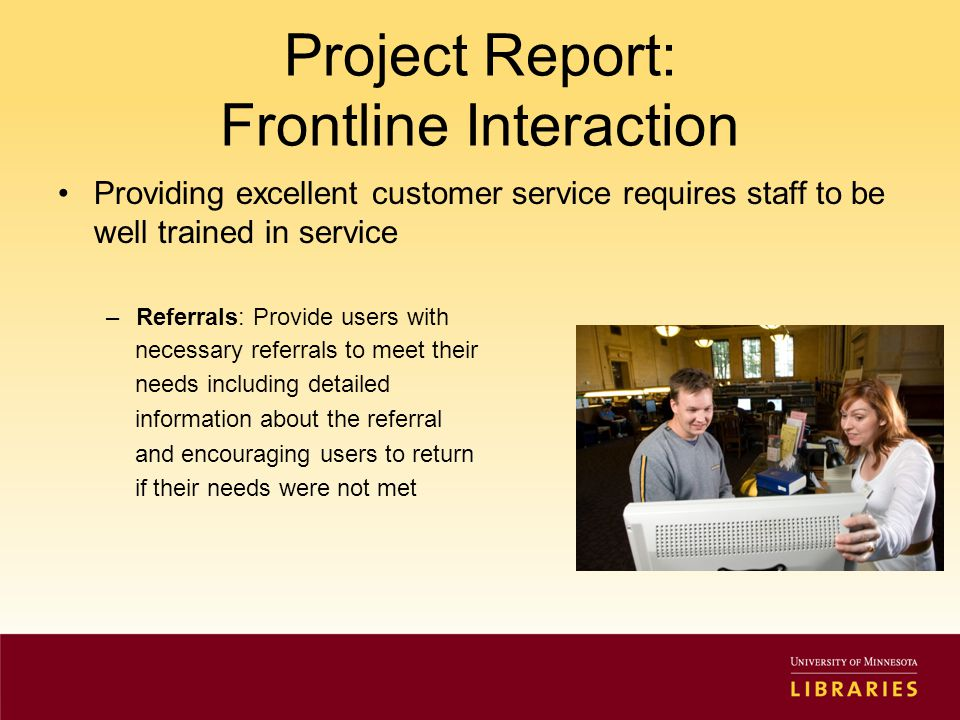 Project Report: Frontline Interaction Providing excellent customer service requires staff to be well trained in service –Referrals: Provide users with necessary referrals to meet their needs including detailed information about the referral and encouraging users to return if their needs were not met