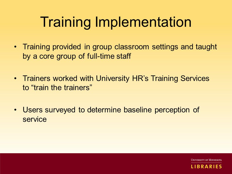 Training Implementation Training provided in group classroom settings and taught by a core group of full-time staff Trainers worked with University HR's Training Services to train the trainers Users surveyed to determine baseline perception of service