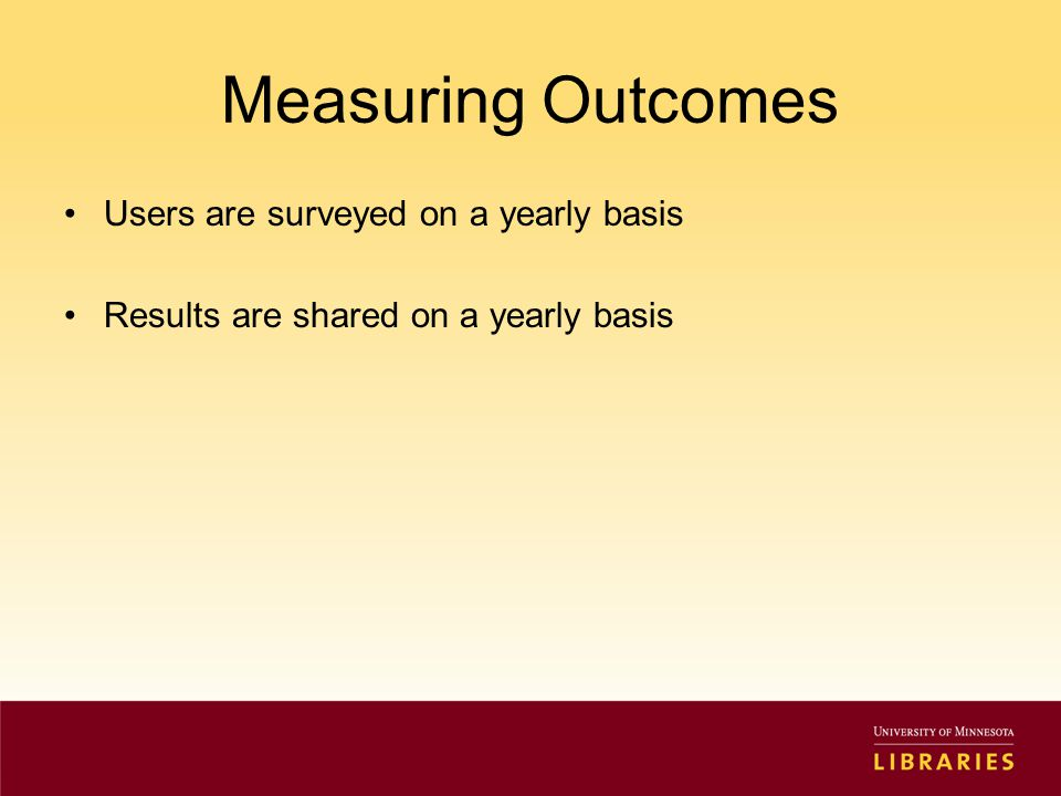 Measuring Outcomes Users are surveyed on a yearly basis Results are shared on a yearly basis
