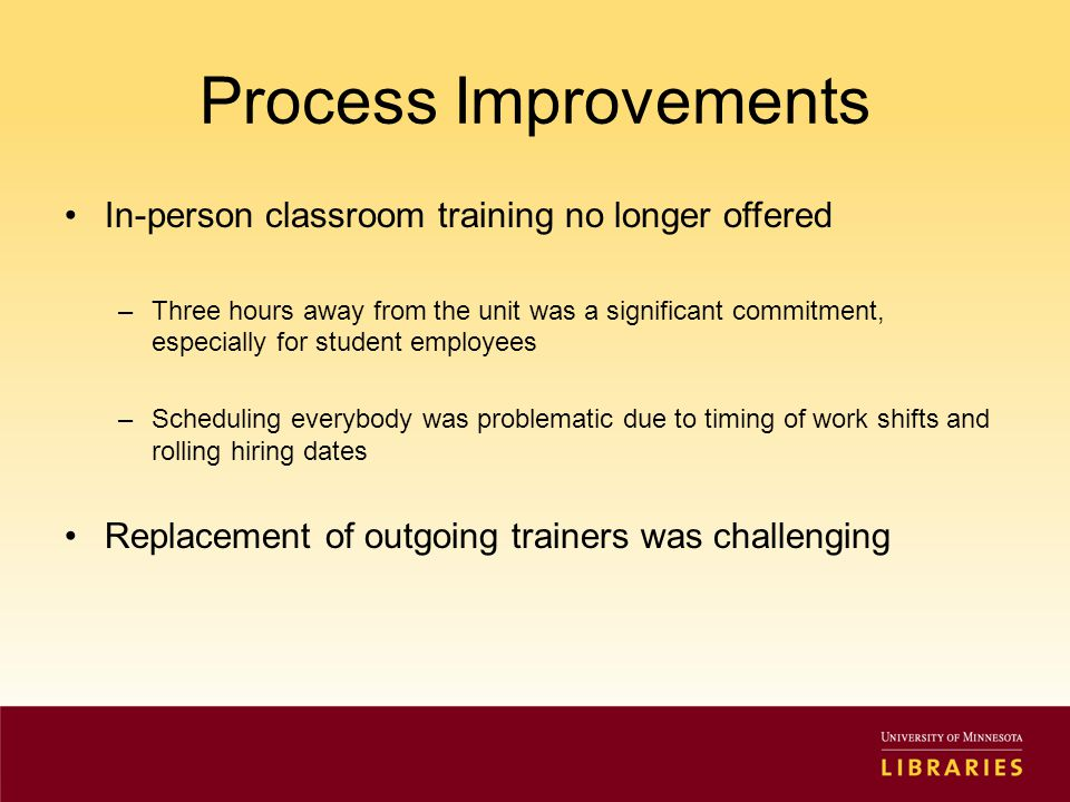 Process Improvements In-person classroom training no longer offered –Three hours away from the unit was a significant commitment, especially for student employees –Scheduling everybody was problematic due to timing of work shifts and rolling hiring dates Replacement of outgoing trainers was challenging