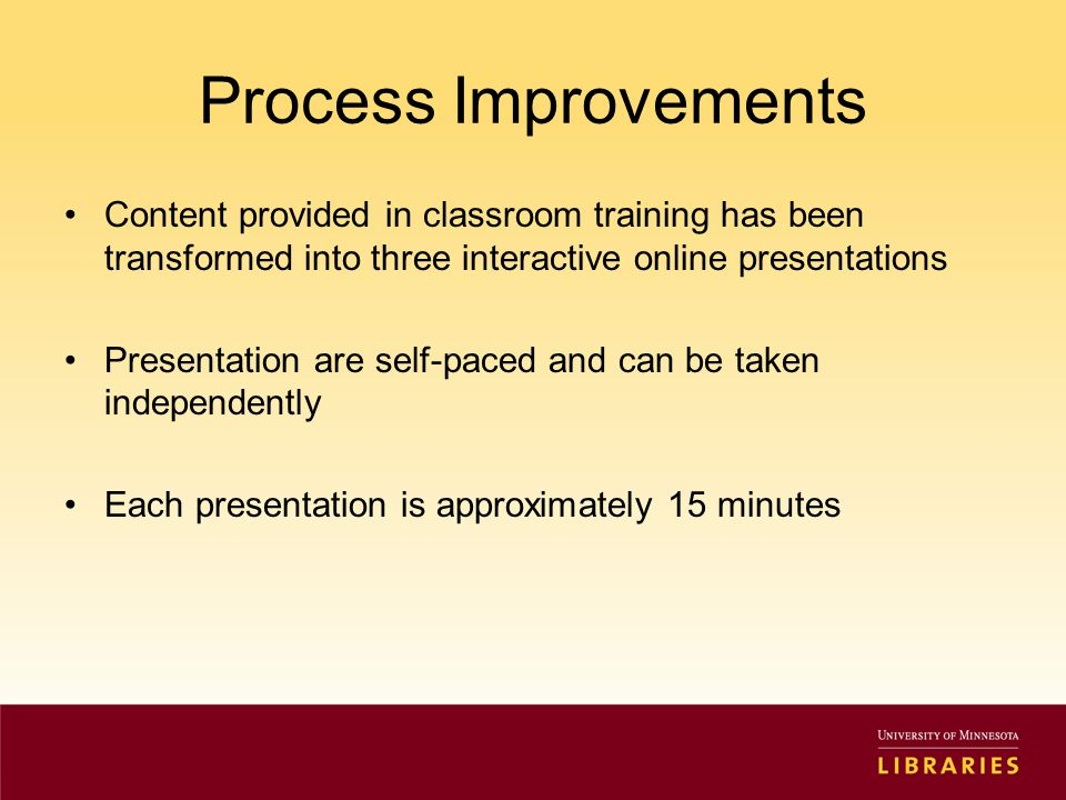 Process Improvements Content provided in classroom training has been transformed into three interactive online presentations Presentation are self-paced and can be taken independently Each presentation is approximately 15 minutes