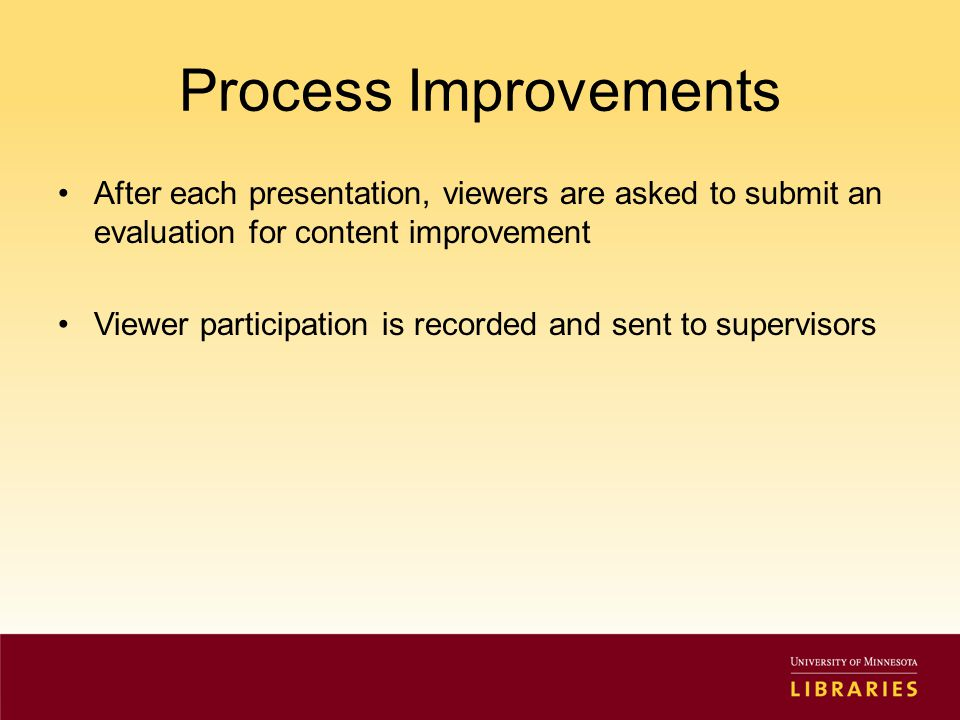 Process Improvements After each presentation, viewers are asked to submit an evaluation for content improvement Viewer participation is recorded and sent to supervisors