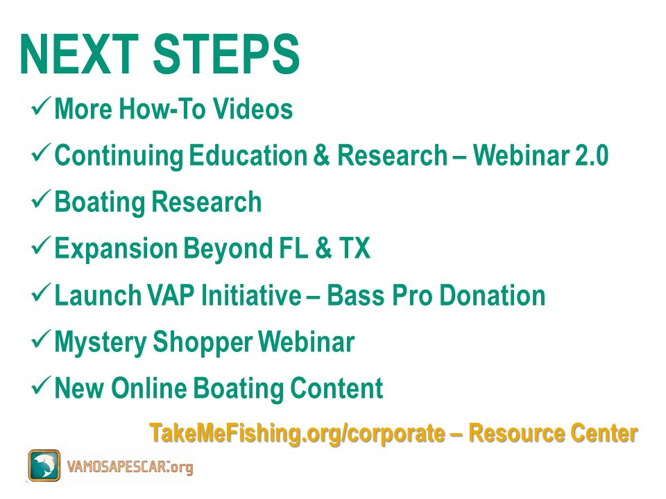 More How-To Videos Continuing Education & Research – Webinar 2.0 Boating Research Expansion Beyond FL & TX Launch VAP Initiative – Bass Pro Donation Mystery Shopper Webinar New Online Boating Content TakeMeFishing.org/corporate – Resource Center NEXT STEPS