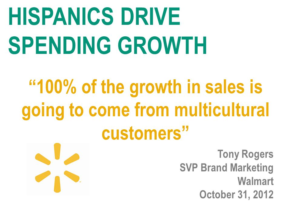 100% of the growth in sales is going to come from multicultural customers Tony Rogers SVP Brand Marketing Walmart October 31, 2012 HISPANICS DRIVE SPENDING GROWTH