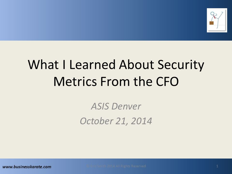 www.businesskarate.com What I Learned About Security Metrics From the CFO ASIS Denver October 21, 2014 © Eric Smith 2014 All Rights Reserved1