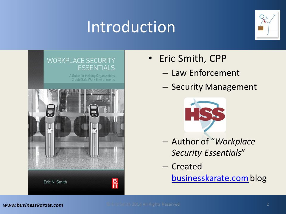 www.businesskarate.com Introduction Eric Smith, CPP – Law Enforcement – Security Management – Author of Workplace Security Essentials – Created businesskarate.com blog businesskarate.com © Eric Smith 2014 All Rights Reserved2