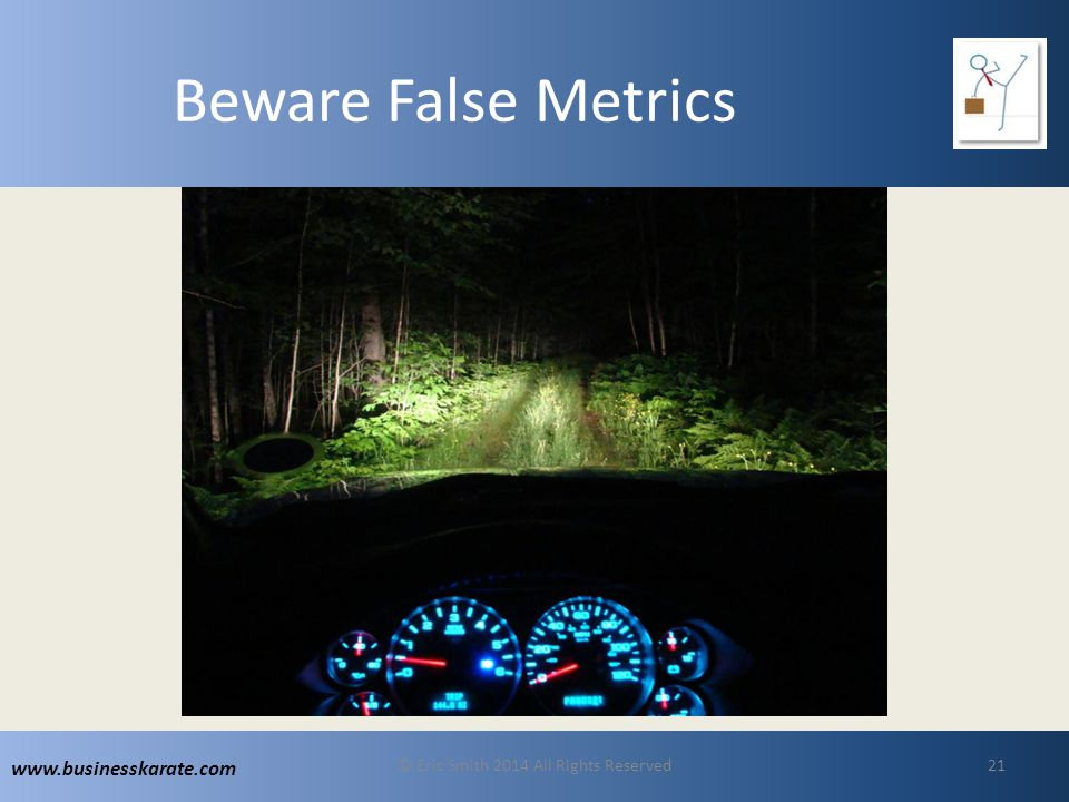 www.businesskarate.com Beware False Metrics © Eric Smith 2014 All Rights Reserved21