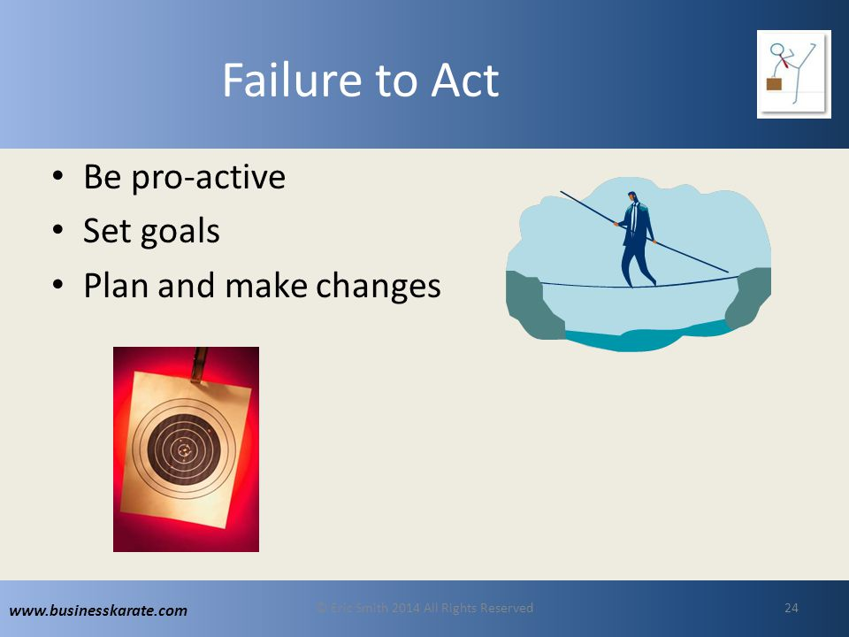 www.businesskarate.com Failure to Act Be pro-active Set goals Plan and make changes © Eric Smith 2014 All Rights Reserved24
