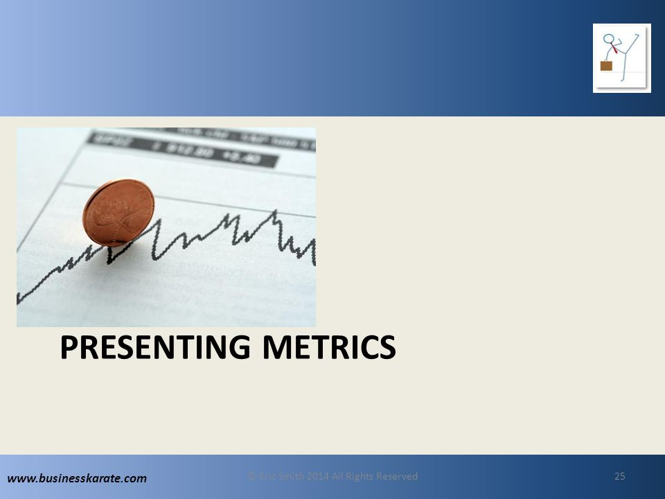 www.businesskarate.com PRESENTING METRICS © Eric Smith 2014 All Rights Reserved25