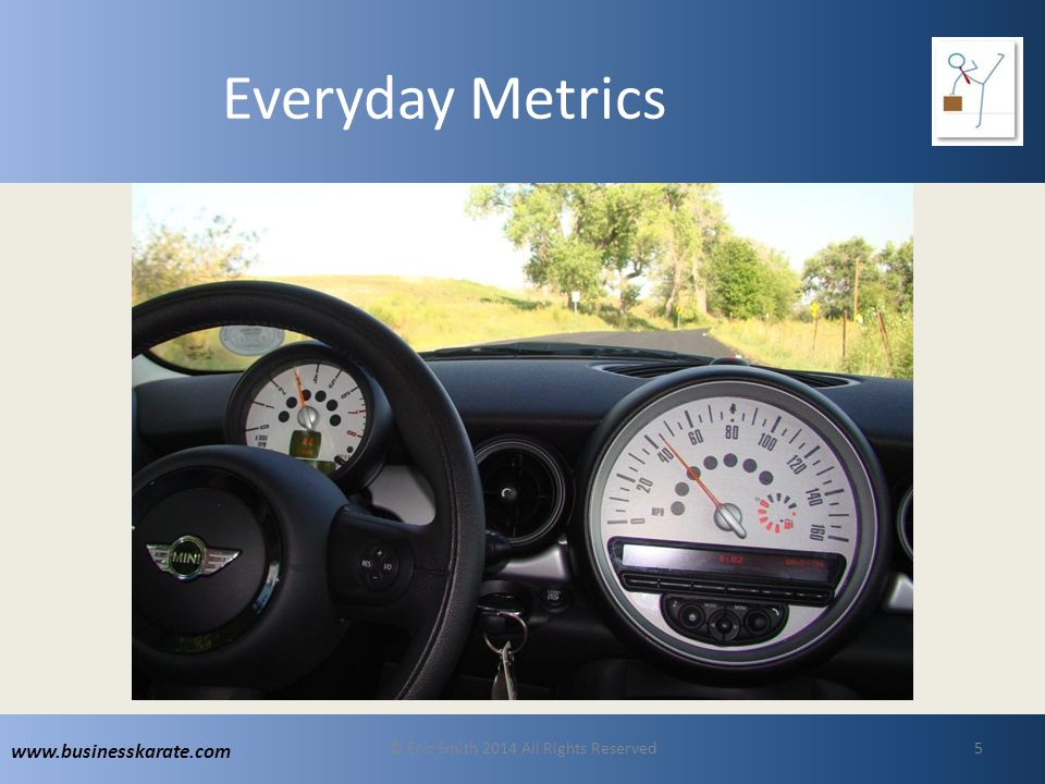 www.businesskarate.com Everyday Metrics © Eric Smith 2014 All Rights Reserved5