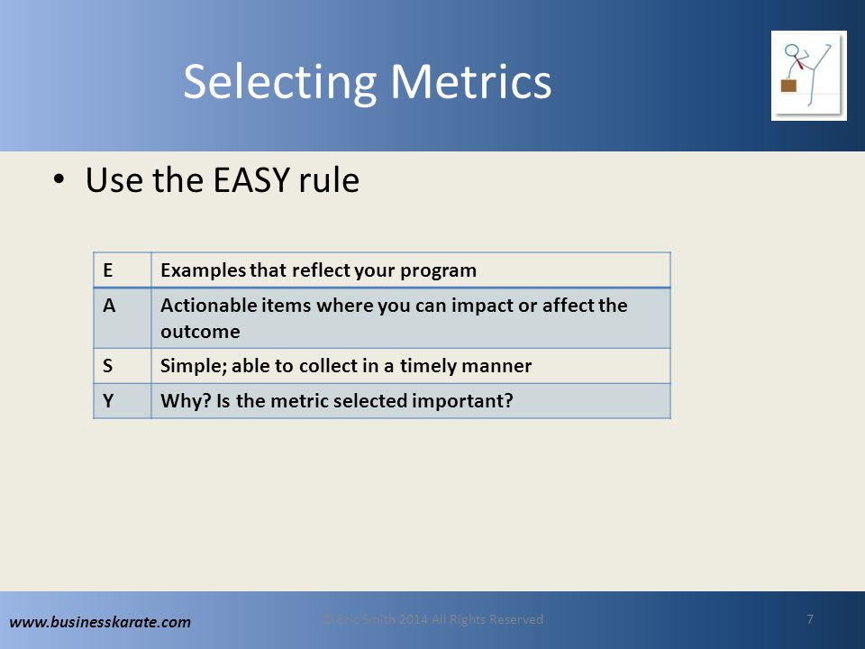 www.businesskarate.com Selecting Metrics Use the EASY rule © Eric Smith 2014 All Rights Reserved7 EExamples that reflect your program AActionable items where you can impact or affect the outcome SSimple; able to collect in a timely manner YWhy.