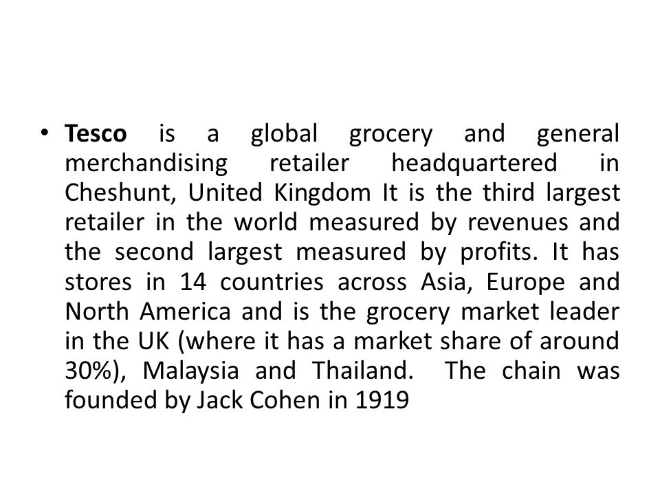 Tesco is a global grocery and general merchandising retailer headquartered in Cheshunt, United Kingdom It is the third largest retailer in the world measured by revenues and the second largest measured by profits.