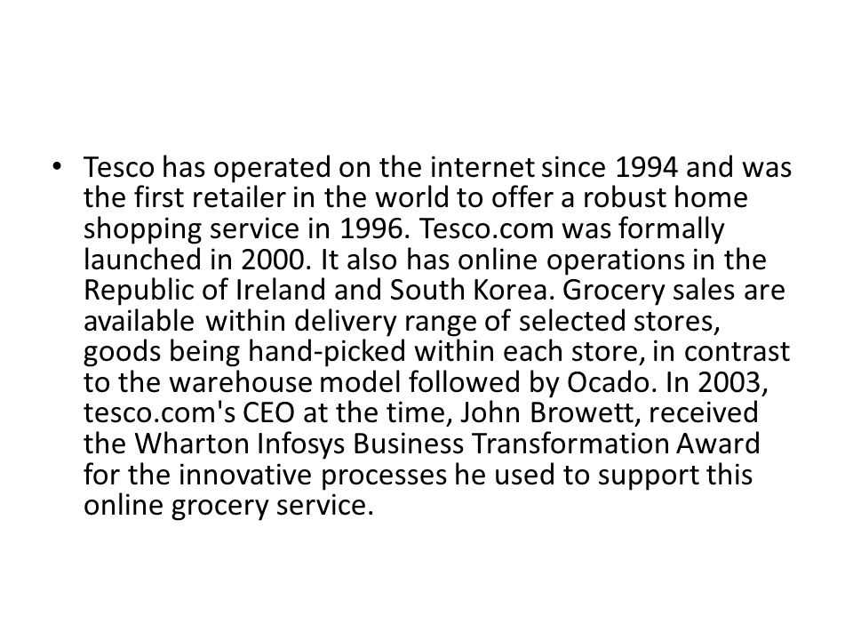 Tesco has operated on the internet since 1994 and was the first retailer in the world to offer a robust home shopping service in 1996.