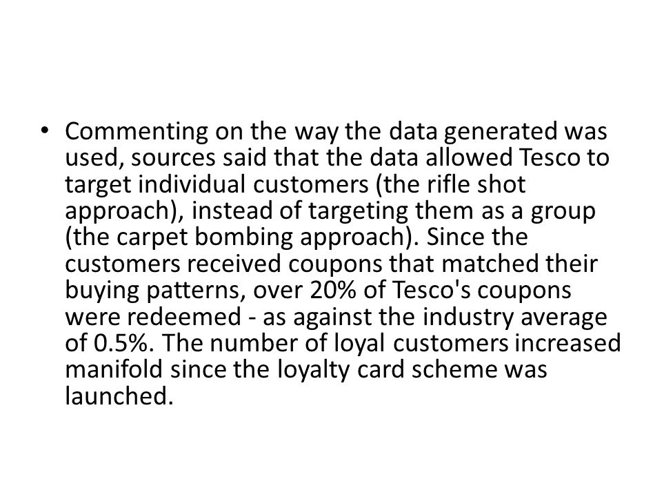 Commenting on the way the data generated was used, sources said that the data allowed Tesco to target individual customers (the rifle shot approach), instead of targeting them as a group (the carpet bombing approach).