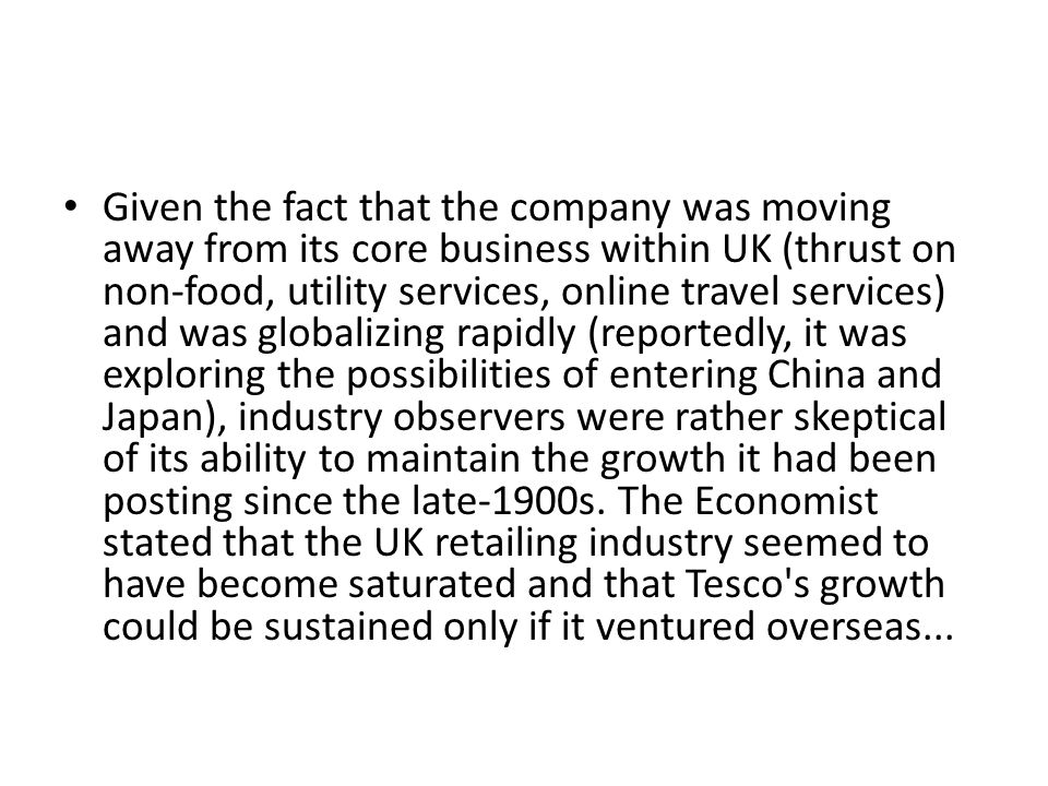 Given the fact that the company was moving away from its core business within UK (thrust on non-food, utility services, online travel services) and was globalizing rapidly (reportedly, it was exploring the possibilities of entering China and Japan), industry observers were rather skeptical of its ability to maintain the growth it had been posting since the late-1900s.