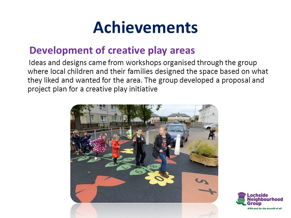 Development of creative play areas Ideas and designs came from workshops organised through the group where local children and their families designed the space based on what they liked and wanted for the area.