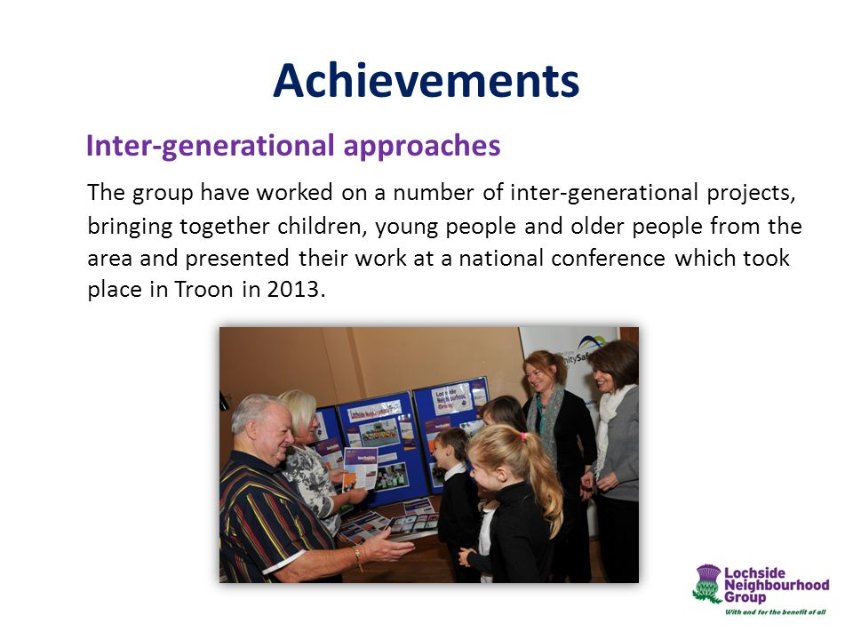 Inter-generational approaches The group have worked on a number of inter-generational projects, bringing together children, young people and older people from the area and presented their work at a national conference which took place in Troon in 2013.