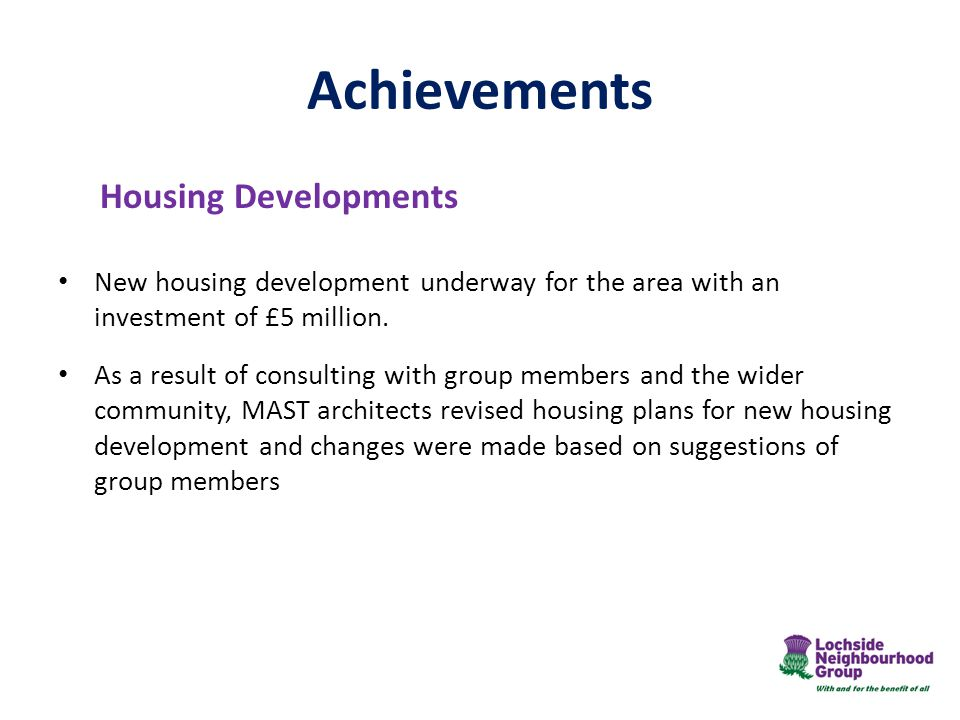 Achievements Housing Developments New housing development underway for the area with an investment of £5 million.