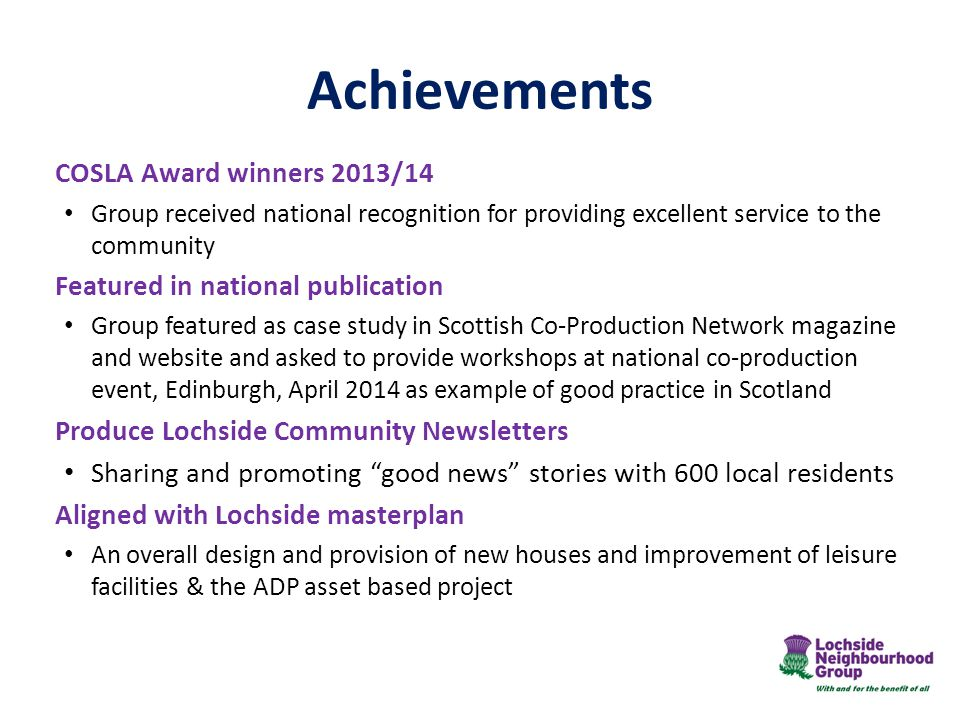 Achievements COSLA Award winners 2013/14 Group received national recognition for providing excellent service to the community Featured in national publication Group featured as case study in Scottish Co-Production Network magazine and website and asked to provide workshops at national co-production event, Edinburgh, April 2014 as example of good practice in Scotland Produce Lochside Community Newsletters Sharing and promoting good news stories with 600 local residents Aligned with Lochside masterplan An overall design and provision of new houses and improvement of leisure facilities & the ADP asset based project