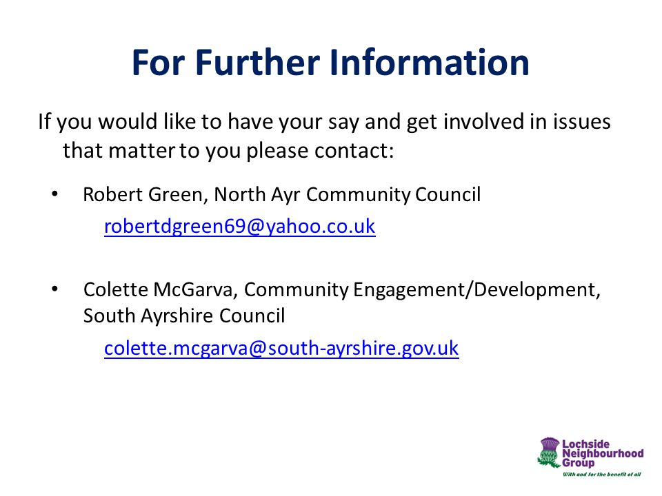 For Further Information If you would like to have your say and get involved in issues that matter to you please contact: Robert Green, North Ayr Community Council robertdgreen69@yahoo.co.uk Colette McGarva, Community Engagement/Development, South Ayrshire Council colette.mcgarva@south-ayrshire.gov.uk