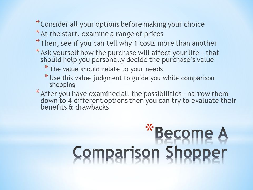 * Consider all your options before making your choice * At the start, examine a range of prices * Then, see if you can tell why 1 costs more than anot