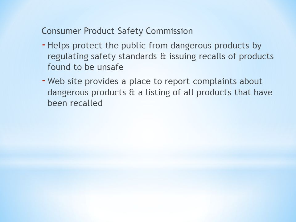 Consumer Product Safety Commission - Helps protect the public from dangerous products by regulating safety standards & issuing recalls of products fou