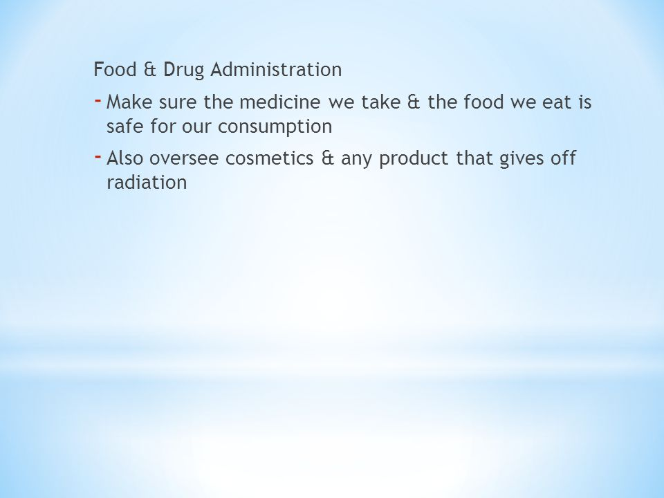Food & Drug Administration - Make sure the medicine we take & the food we eat is safe for our consumption - Also oversee cosmetics & any product that