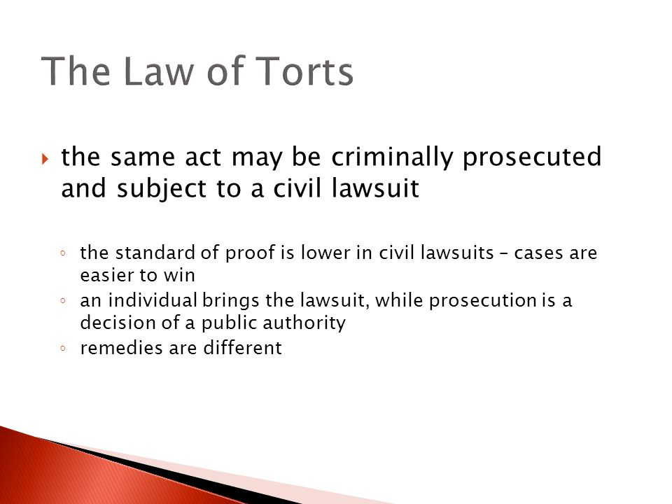  the same act may be criminally prosecuted and subject to a civil lawsuit ◦ the standard of proof is lower in civil lawsuits – cases are easier to win ◦ an individual brings the lawsuit, while prosecution is a decision of a public authority ◦ remedies are different The Law of Torts